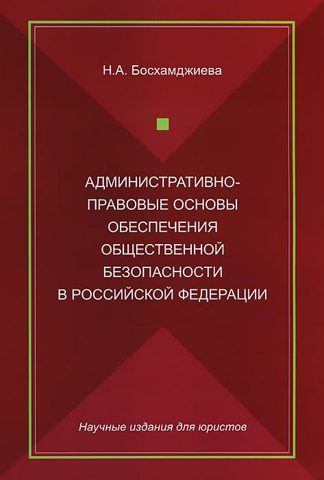 Административно-правовые основы обеспечения общественной безопасности в Российской Федерации, Н. А. Босхамджиева