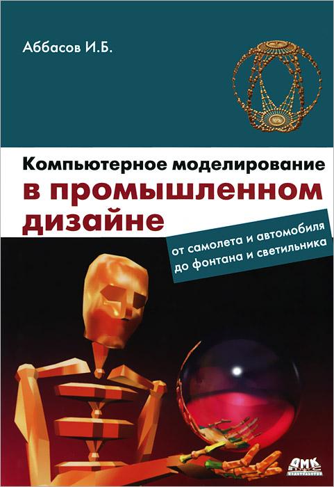 Компьютерное моделирование в промышленном дизайне, И. Б. Аббасов