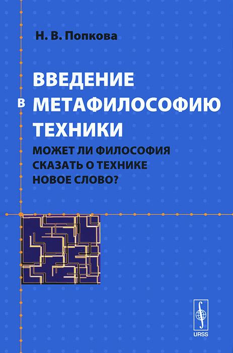 Введение в метафилософию техники. Может ли философия сказать о технике новое слово?, Н. В. Попкова