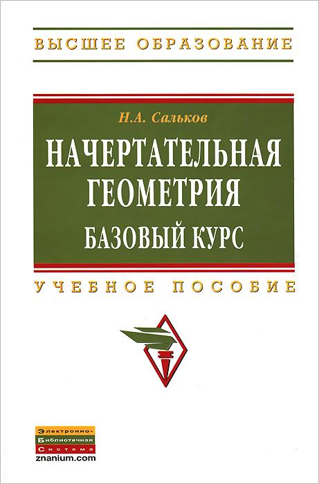 Начертательная геометрия. Базовый курс. Учебное пособие, Н. А. Сальков