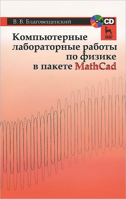 Компьютерные лабораторные работы по физике в пакете MathCad (+ CD-ROM), В. В. Благовещенский