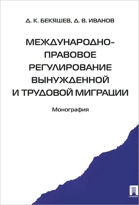 Международно-правовое регулирование вынужденной и трудовой миграции, Д. К. Бекяшев, Д. В. Иванов