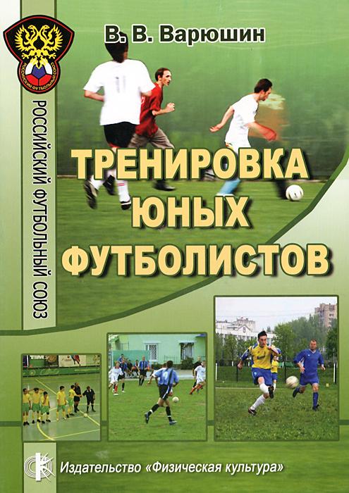 Тренировка юных футболистов. Учебное пособие, В. В. Варюшин