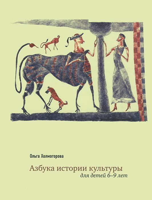 Азбука истории культуры. Для детей 6-9 лет, Ольга Холмогорова
