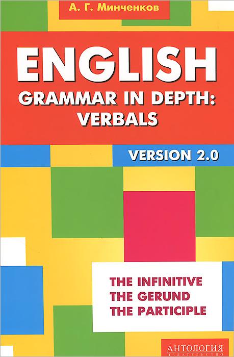 English Grammar in Depth: Verbals. Употребление неличных форм глагола в английском языке, А. Г. Минченков