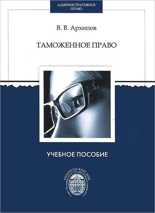 Таможенное право. Учебно-методическое пособие, В. В. Архипов