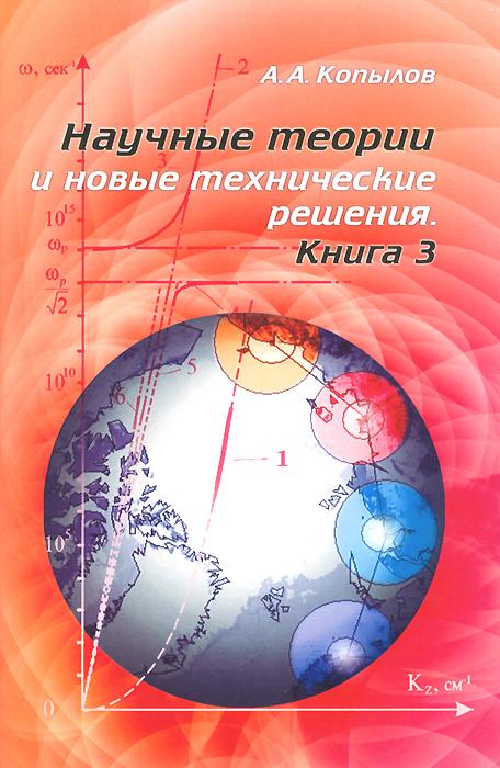 Научные теории и новые технические решения. Книга 3, А. А. Копылов