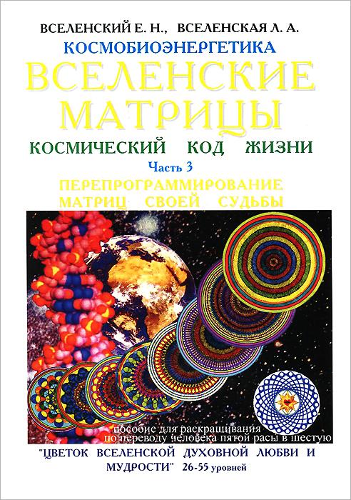 Вселенские матрицы. Космический код жизни. Часть 3. Перепрограммирование матриц своей судьбы, Е. Н. Вселенский, Л. А. Вселенская