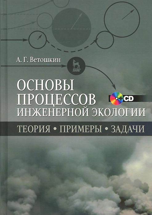 Основы процессов инженерной экологии. Теория. Примеры. Задачи. Учебное пособие (+ CD-ROM), А. Г. Ветошкин