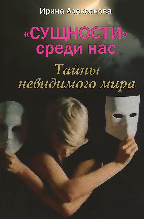 """""""Сущности"""" среди нас. Тайны невидимого мира, Ирина Алексанова"""