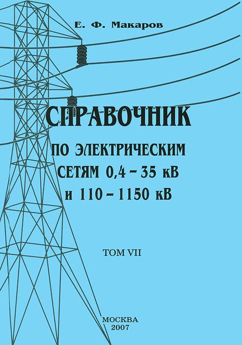 Справочник по электрическим сетям 0,4-35 кВ и 110-1150 кВ. Том 7, Е. Ф. Макаров