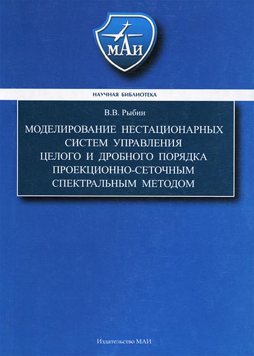 Моделирование нестационарных систем управления целого и дробного порядка проекционно-сеточным сектральным методом, В. В. Рыбин