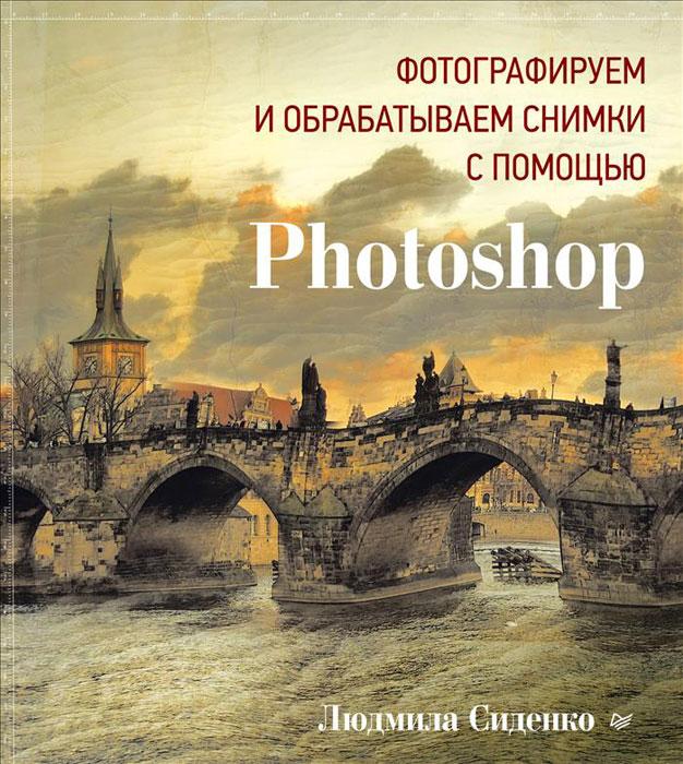Фотографируем и обрабатываем снимки с помощью Photoshop, Людмила Сиденко