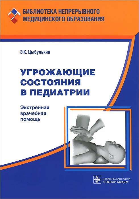 Угрожающие состояния в педиатрии. Экстренная врачебная помощь, Э. К. Цыбулькин