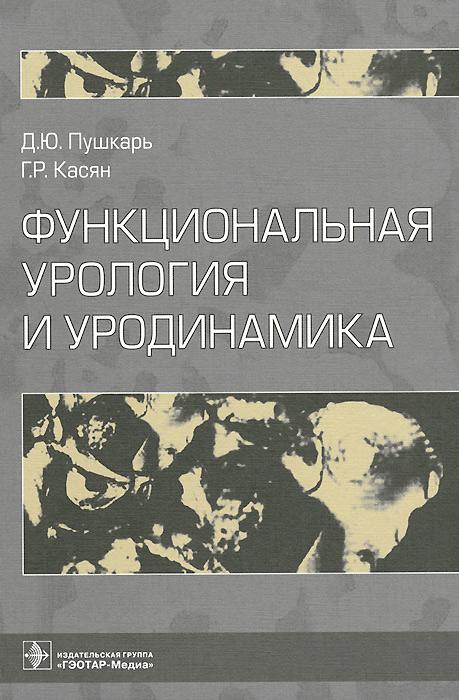 Функциональная урология и уродинамика, Д. Ю. Пушкарь, Г. Р. Касян
