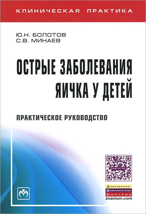 Острые заболевания яичка у детей. Практическое руководство, Ю. Н. Болотов, С. В. Минаев
