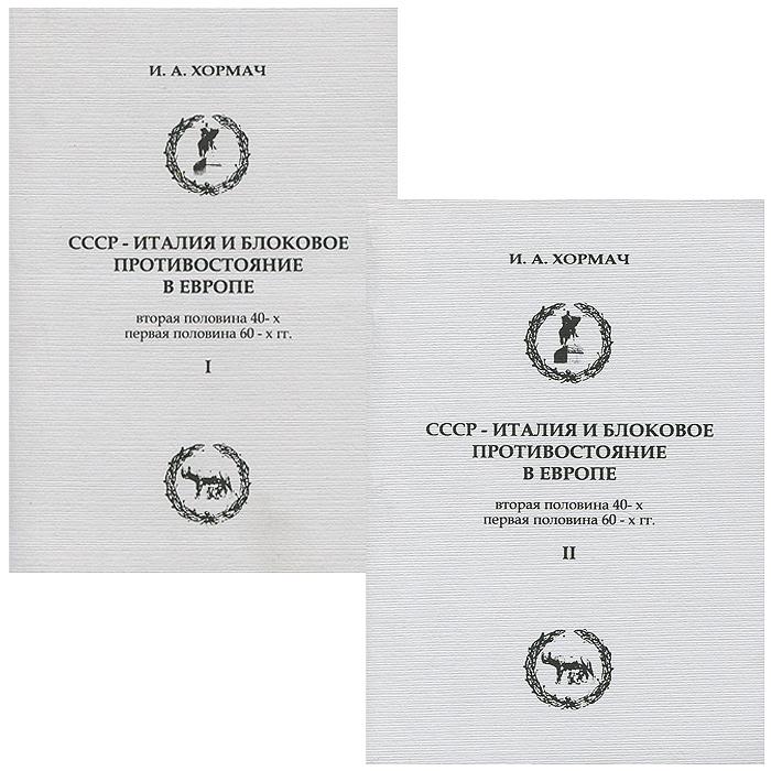 СССР-Италия и блоковое противостояние в Европе. В 2 частях (комплект), И. А. Хормач