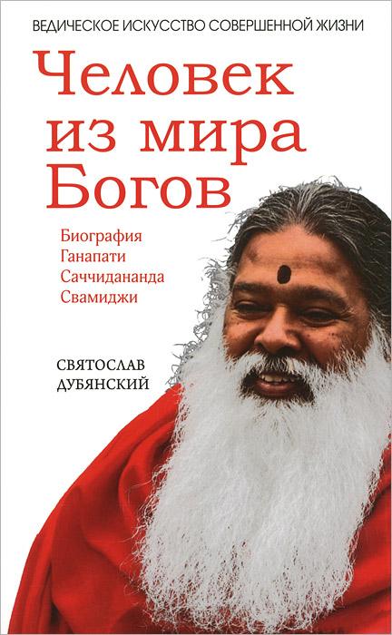 Человек из мира Богов. Биография Ганапати Саччидананда Свамиджи, Святослав Дубянский