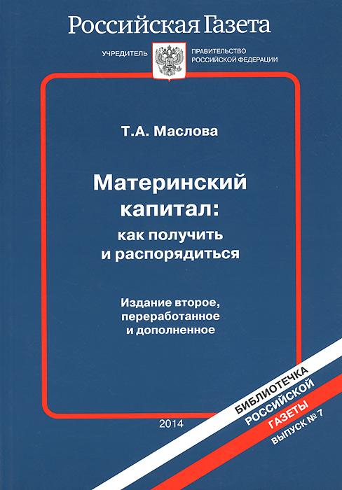 Материнский капитал. Как получить и распорядиться, Т. А. Маслова