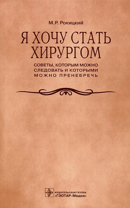 Я хочу стать хирургом. Советы, которым можно следовать и которыми можно пренебречь, М. Р. Рокицкий