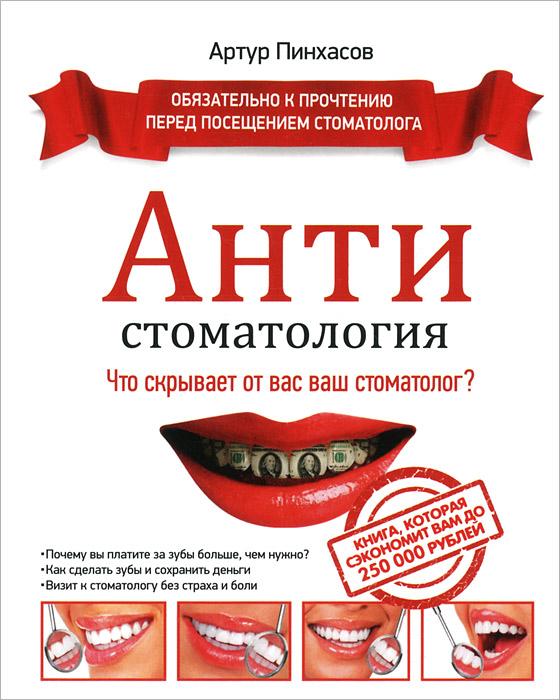 Антистоматология. Что скрывает от вас ваш стоматолог?, Атур Пинхасов