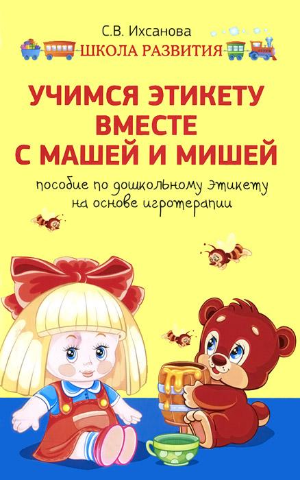 Учимся этикету вместе с Машей и Мишей. Пособие по дошкольному этикету на основе игротерапии, С. В. Ихсанова