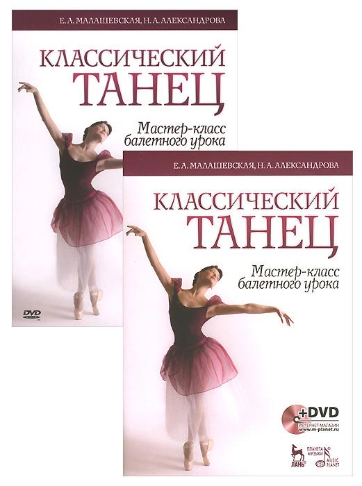 Классический танец. Мастер-класс балетного урока. Учебное пособие (+ DVD-ROM), Е. А. Малашевская, Н. А. Александрова