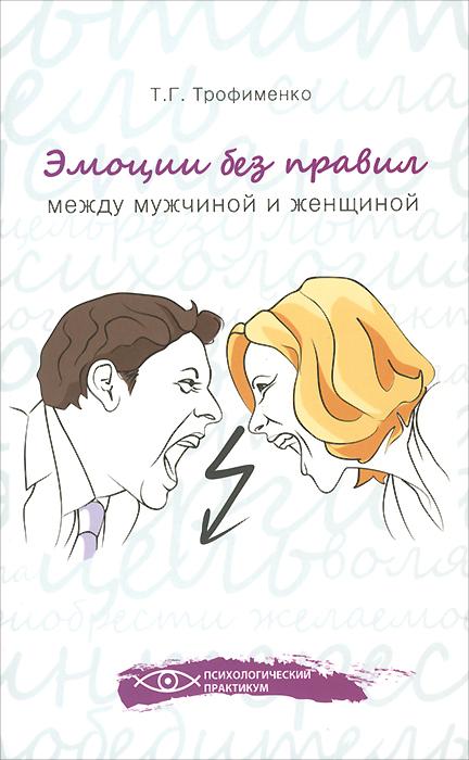Эмоции без правил. Между мужчиной и женщиной, Т. Г. Трофименко