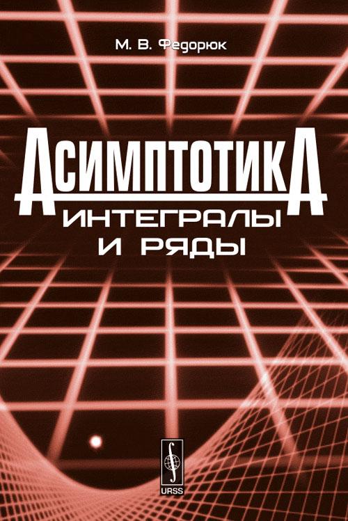 Асимптотика. Интегралы и ряды, М. В. Федорюк