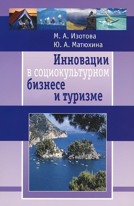 Инновации в социокультурном бизнесе и туризме, М. А. Изотова, Ю. А. Матюхина