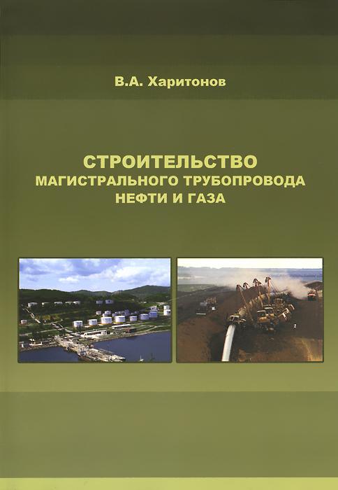 Строительство магистрального трубопровода нефти и газа, В. А. Харитонов