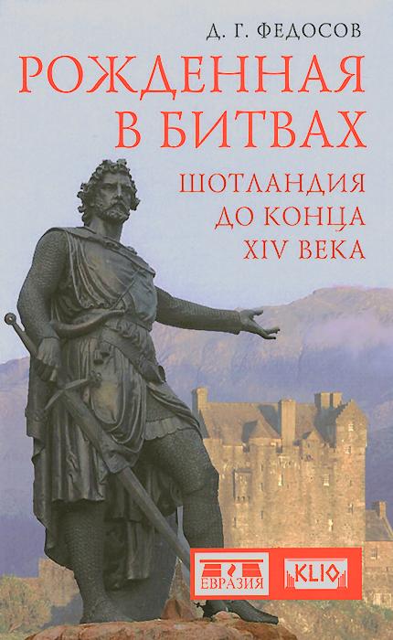 Рожденная в битвах. Шотландия до конца XIV века, Д. Г. Федосов