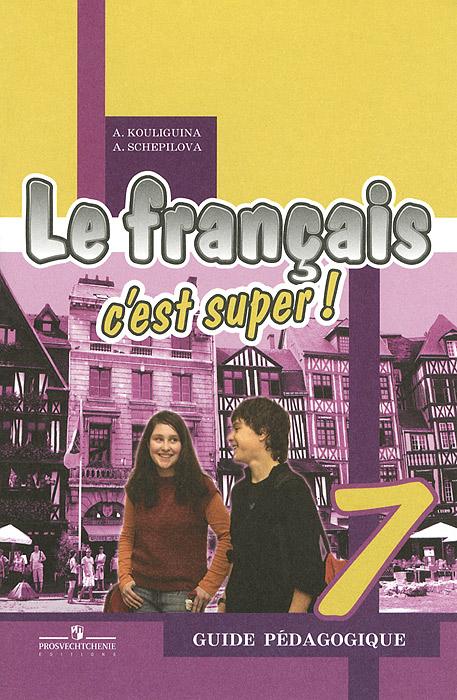 Le francais 7: C'est super! Guide pedagogique / Французский язык. 7 класс. Книга для учителя, А. Кулигина, А. Щепилова