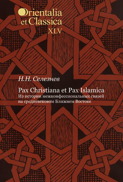 Pax Christiana et Pax Islamica. Из истории межконфессиональных связей на средневековом Ближнем Востоке, Н. Н. Селезнев
