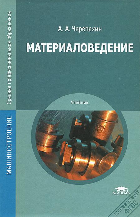Материаловедение. Учебник, А. А. Черепахин