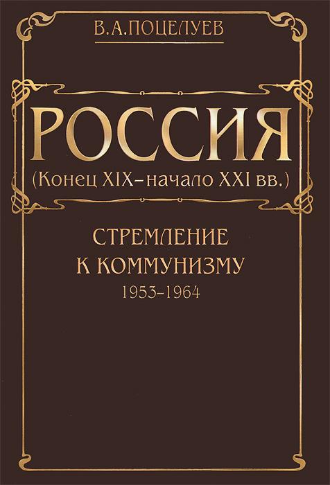 Россия (конец XIX - начало XXI века). В 7 томах. Том 4. Стремление к коммунизму (1953-1964), В. А. Поцелуев