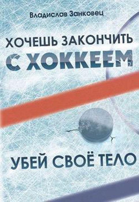 Хочешь закончить с хоккеем - убей свое тело, Владислав Занковец