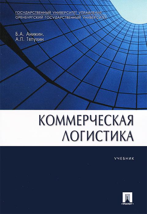 Коммерческая логистика. Учебник, Б. А. Аникин, А. П. Тяпухин
