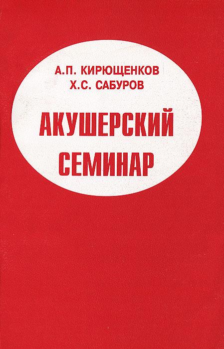 Акушерский семинар, А. П. Кирющенков, Х. С. Сабуров