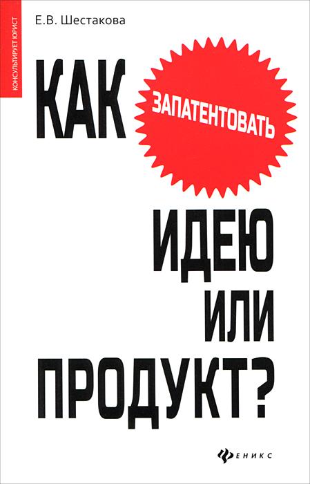 Как запантентовать идею или продукт?, Е. В. Шестакова
