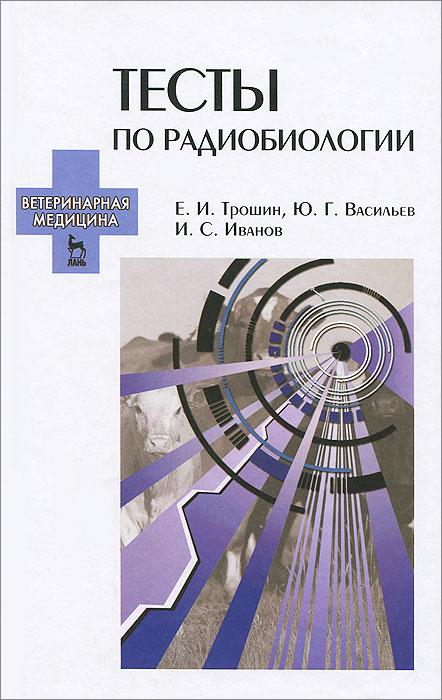 Тесты по радиобиологии. Учебное пособие, Е. И. Трошин, Ю. Г. Васильев, И. С. Иванов