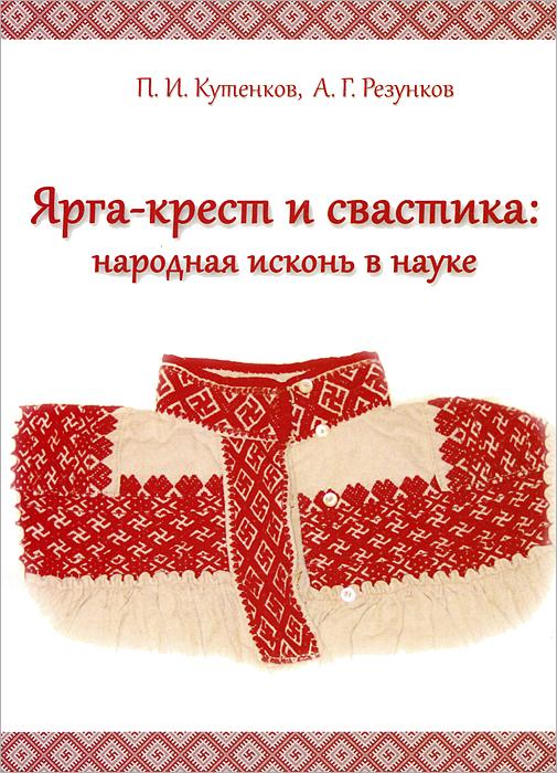 Ярга-крест и свастика. Народная исконь в науке, П. И. Кутенков, А. Г. Резунков
