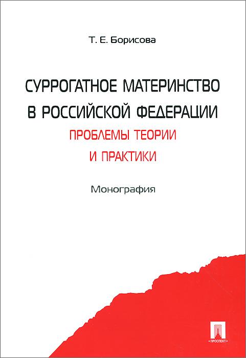 Суррогатное материнство в Российской Федерации. Проблемы теории и практики, Т. Е. Борисова