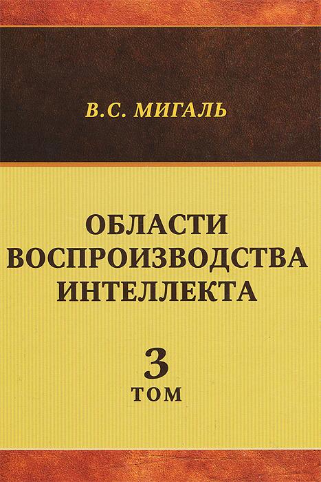 Области воспроизводства интеллекта. Том 3, В. С. Мигаль