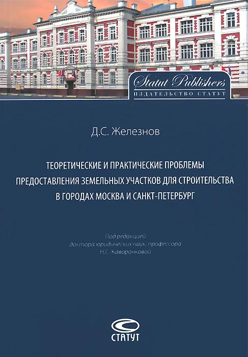 Теоретические и практические проблемы предоставления земельных участков для строительства в городах Москва и Санкт-Петербург, Д. С. Железнов
