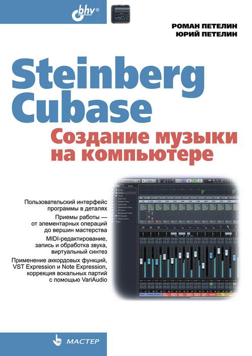 Steinberg Cubase. Создание музыки на компьютере, Р. Петелин, Ю. Петелин