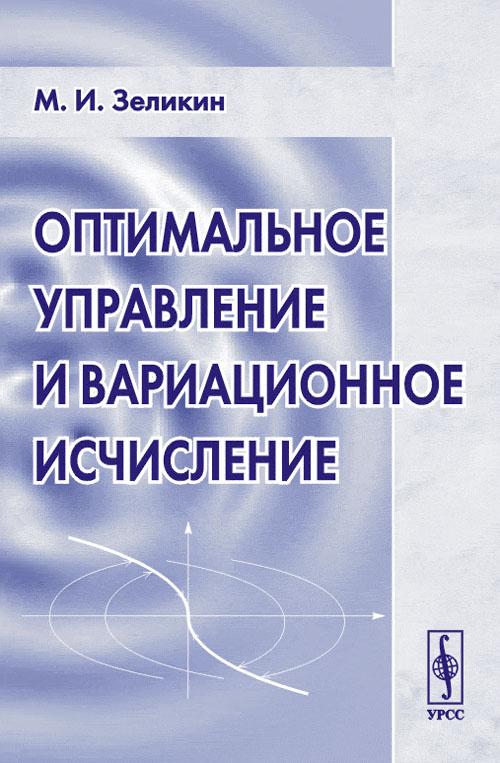 Оптимальное управление и вариационное исчисление, М. И. Зеликин