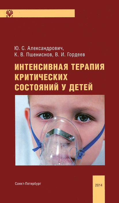 Интенсивная терапия критических состояний у детей, Ю. С. Александрович, К. В. Пшениснов, В. И. Гордеев