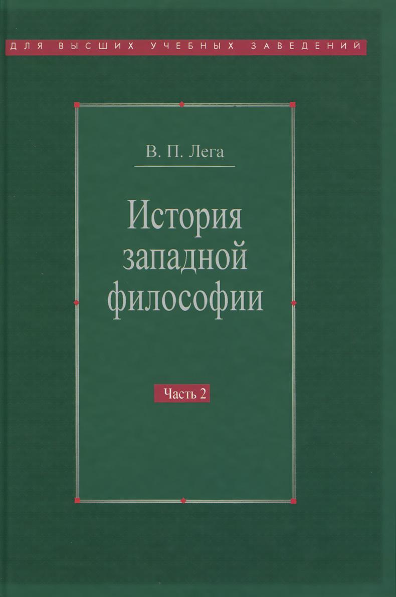 История западной философии. В 2 частях. Часть 2. Новое время. Современная западная философия, В. П. Лега