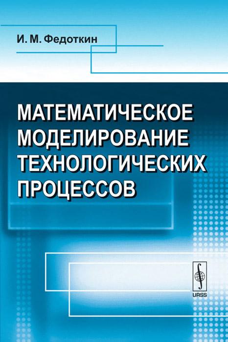 Математическое моделирование технологических процессов, И. М. Федоткин
